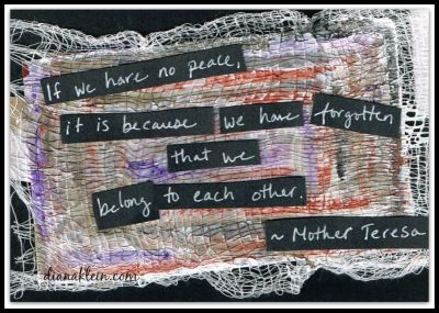 If we have no peace, it is because we have forgotten that we belong to each other. - Mother Teresa|Being Present with Compassion|dianaklein.com